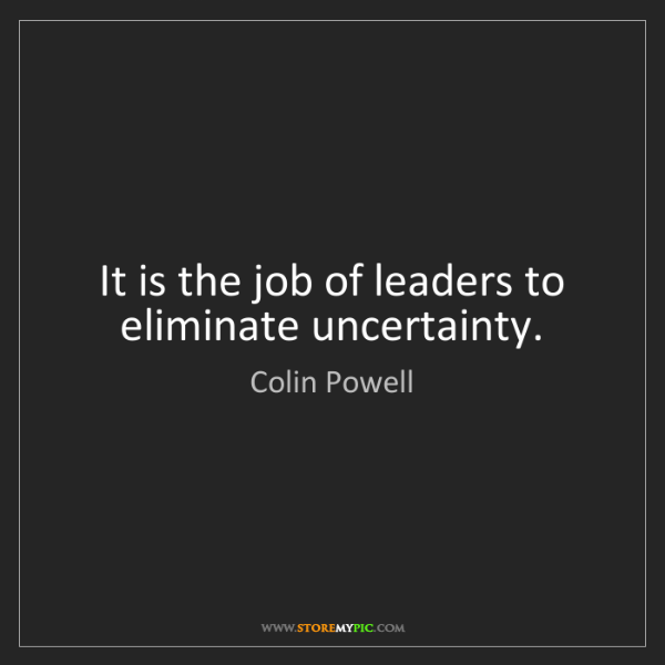 Colin Powell: It is the job of leaders to eliminate uncertainty.