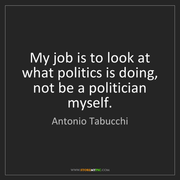 Antonio Tabucchi: My job is to look at what politics is doing, not be a...