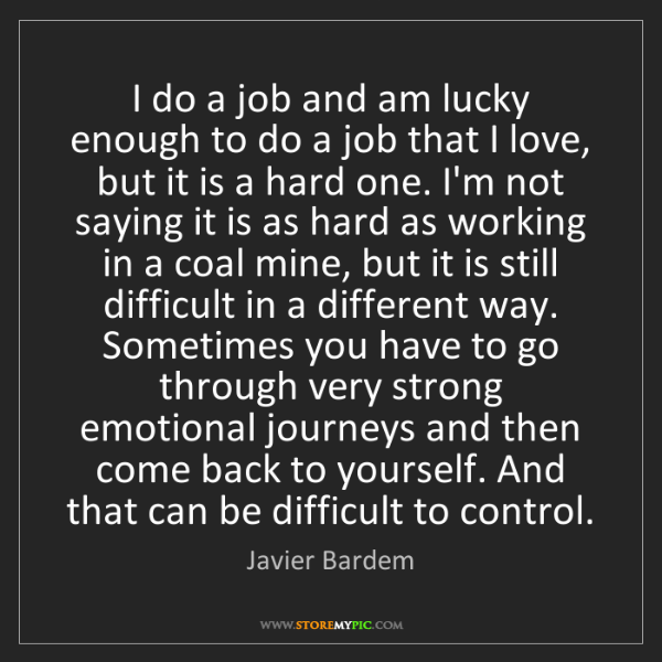 Javier Bardem: I do a job and am lucky enough to do a job that I love,...