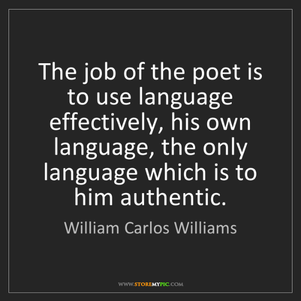 William Carlos Williams: The job of the poet is to use language effectively, his...