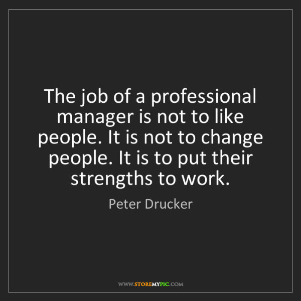 Peter Drucker: The job of a professional manager is not to like people....
