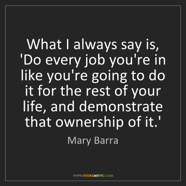 Mary Barra: What I always say is, 'Do every job you're in like you're...