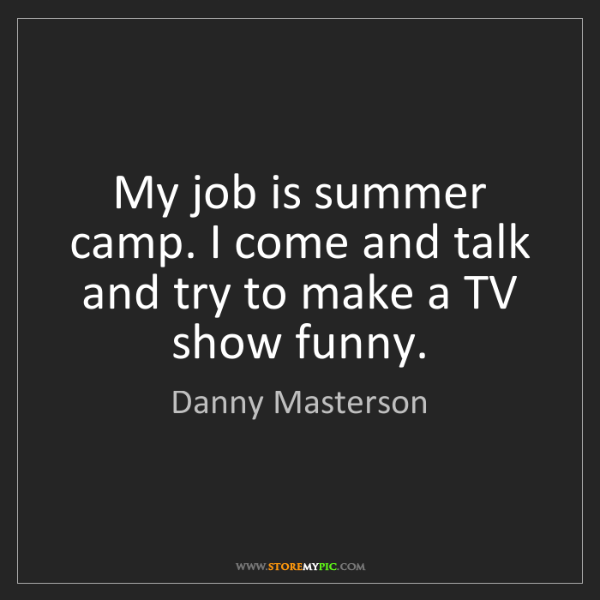 Danny Masterson: My job is summer camp. I come and talk and try to make...