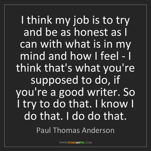 Paul Thomas Anderson: I think my job is to try and be as honest as I can with...