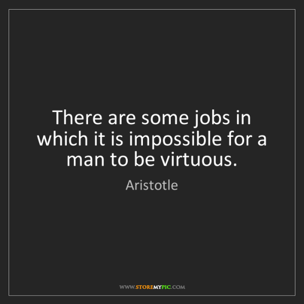 Aristotle: There are some jobs in which it is impossible for a man...