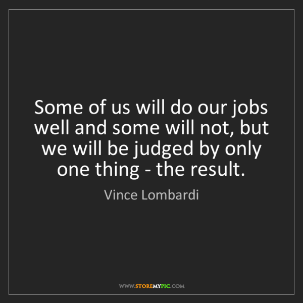 Vince Lombardi: Some of us will do our jobs well and some will not, but...