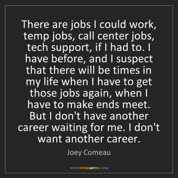Joey Comeau: There are jobs I could work, temp jobs, call center jobs,...