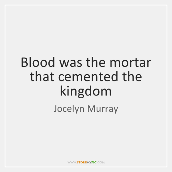 Blood was the mortar that cemented the kingdom