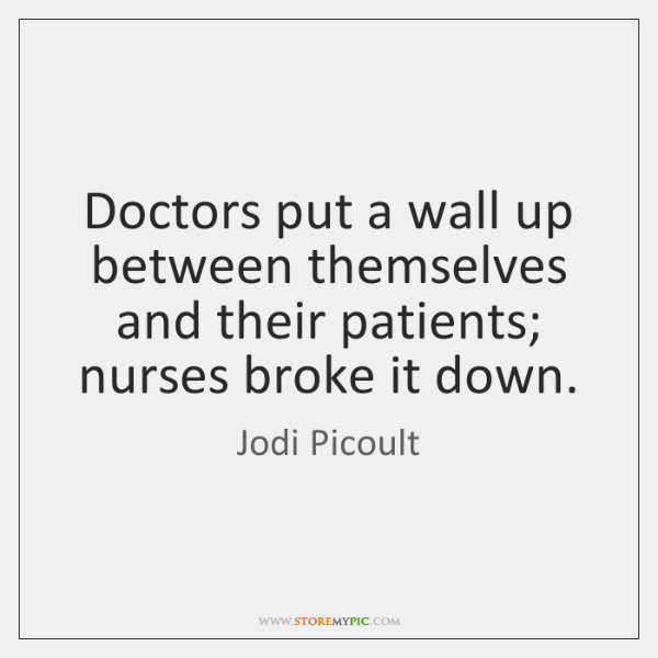Doctors put a wall up between themselves and their patients; nurses broke ...
