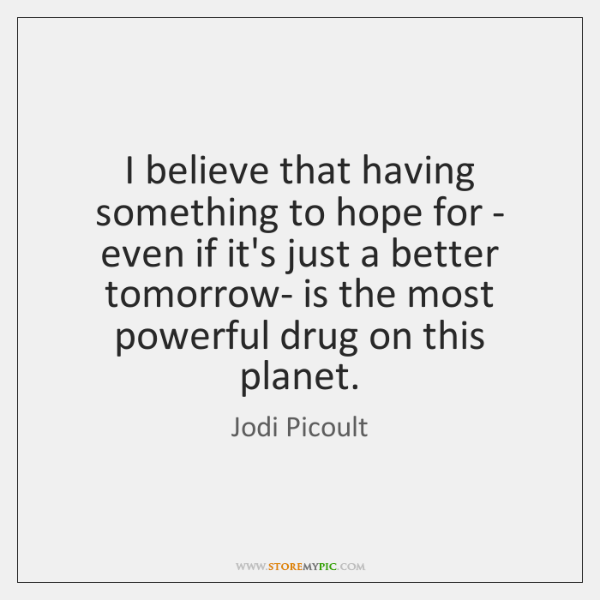 I believe that having something to hope for - even if it's ...