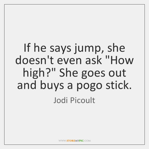 "If he says jump, she doesn't even ask ""How high?"" She goes ..."