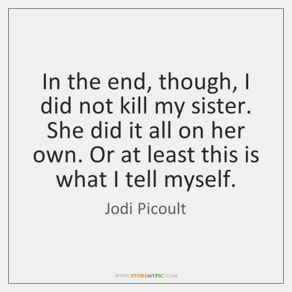 In the end, though, I did not kill my sister. She did ...