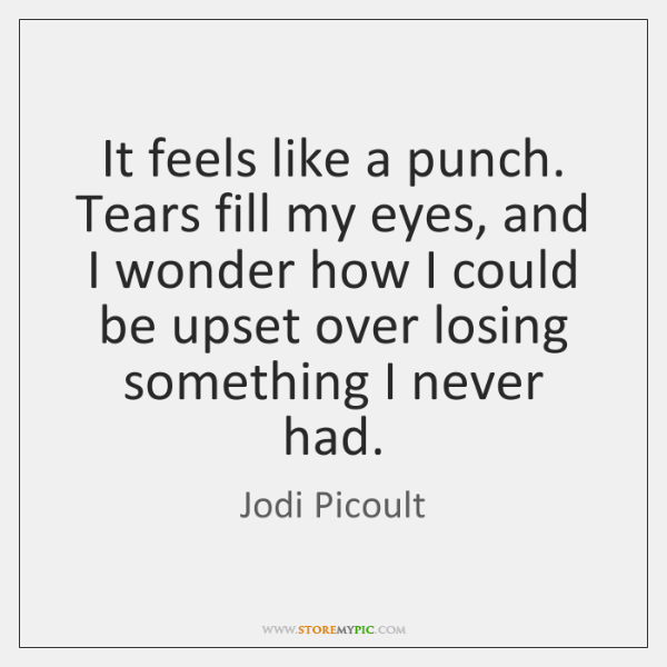 It feels like a punch. Tears fill my eyes, and I wonder ...