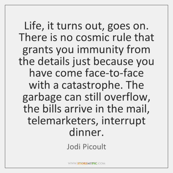 Life, it turns out, goes on. There is no cosmic rule that ...