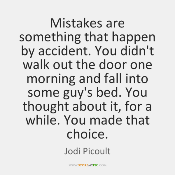 Mistakes are something that happen by accident. You didn't walk out the ...