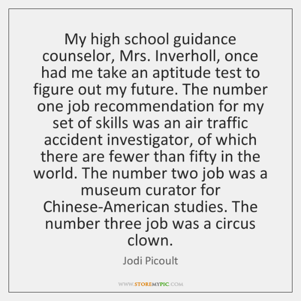 My high school guidance counselor, Mrs. Inverholl, once had me take an ...
