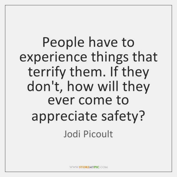 People have to experience things that terrify them. If they don't, how ...
