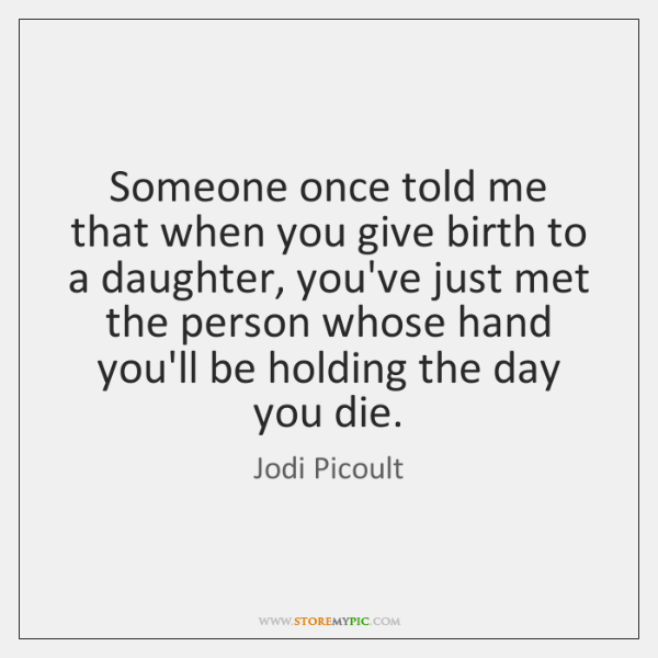 Someone once told me that when you give birth to a daughter, ...