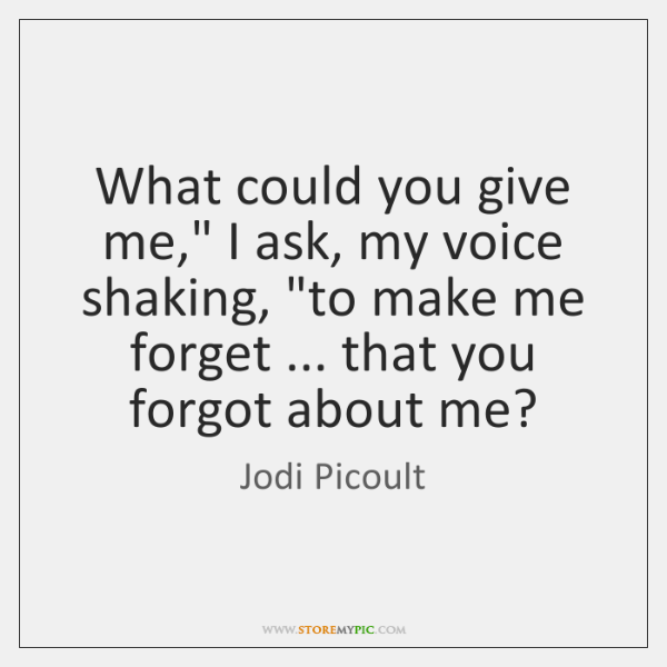 "What could you give me,"" I ask, my voice shaking, ""to make ..."