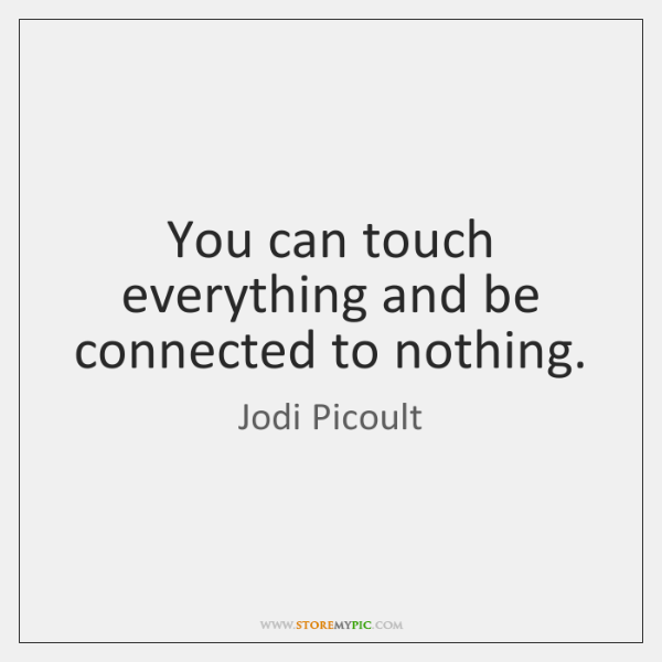 You can touch everything and be connected to nothing.