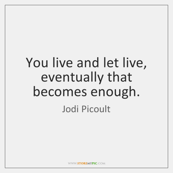 You live and let live, eventually that becomes enough.