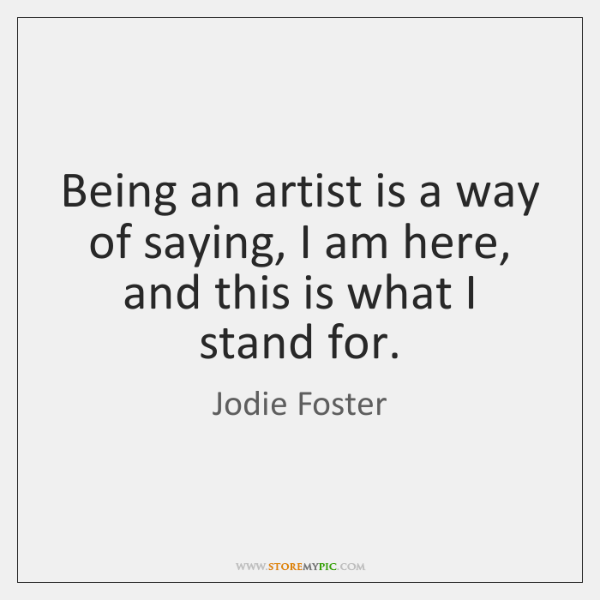 Being an artist is a way of saying, I am here, and ...