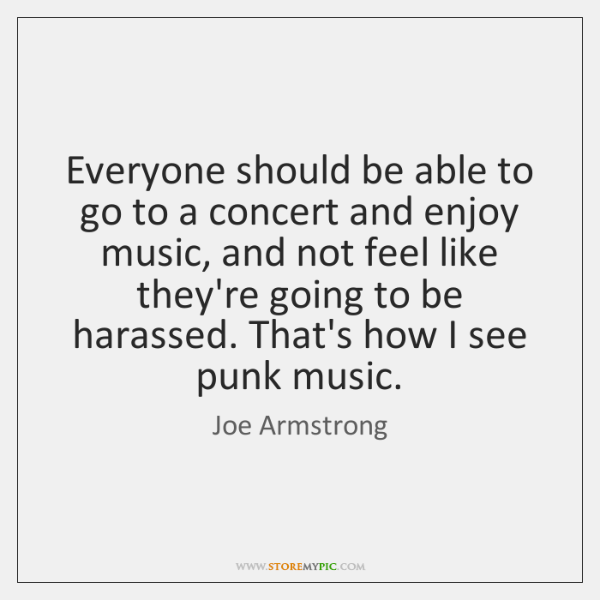 Everyone should be able to go to a concert and enjoy music, ...