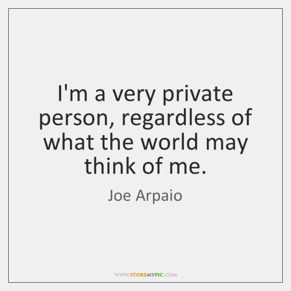 I'm a very private person, regardless of what the world may think ...
