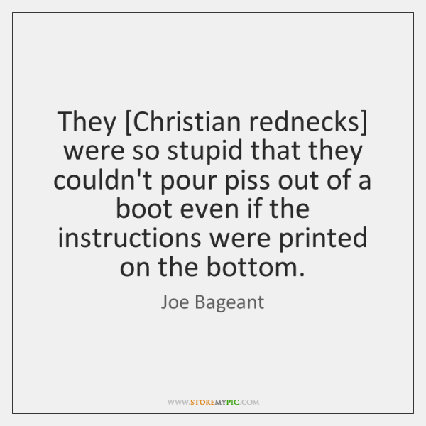 They [Christian rednecks] were so stupid that they couldn't pour piss out ...