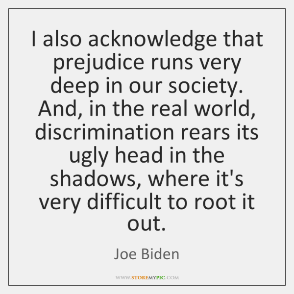 I also acknowledge that prejudice runs very deep in our society. And, ...