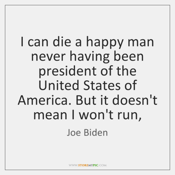 I can die a happy man never having been president of the ...