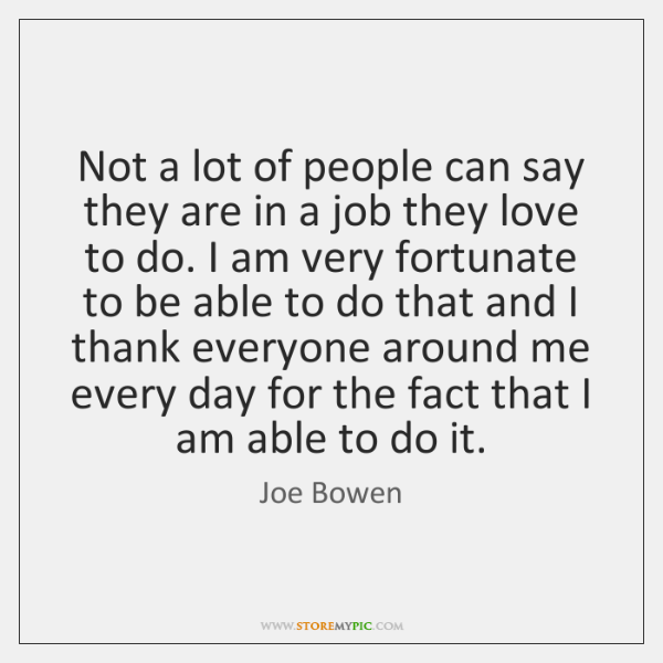 Not a lot of people can say they are in a job ...