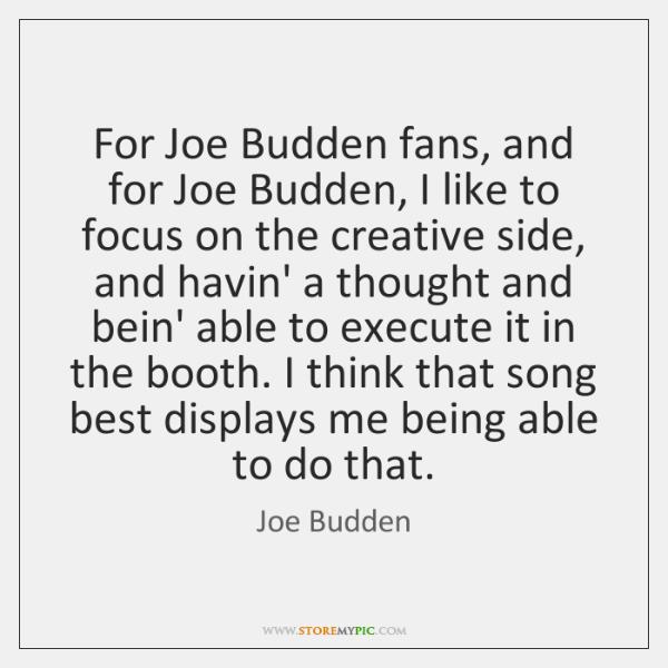 For Joe Budden fans, and for Joe Budden, I like to focus ...