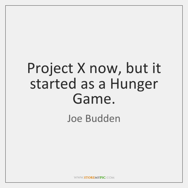 Project X now, but it started as a Hunger Game.
