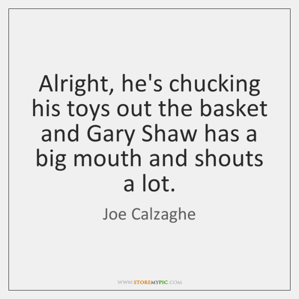 Alright, he's chucking his toys out the basket and Gary Shaw has ...