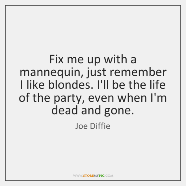 Fix me up with a mannequin, just remember I like blondes. I'll ...