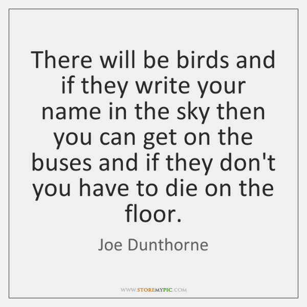 There will be birds and if they write your name in the ...