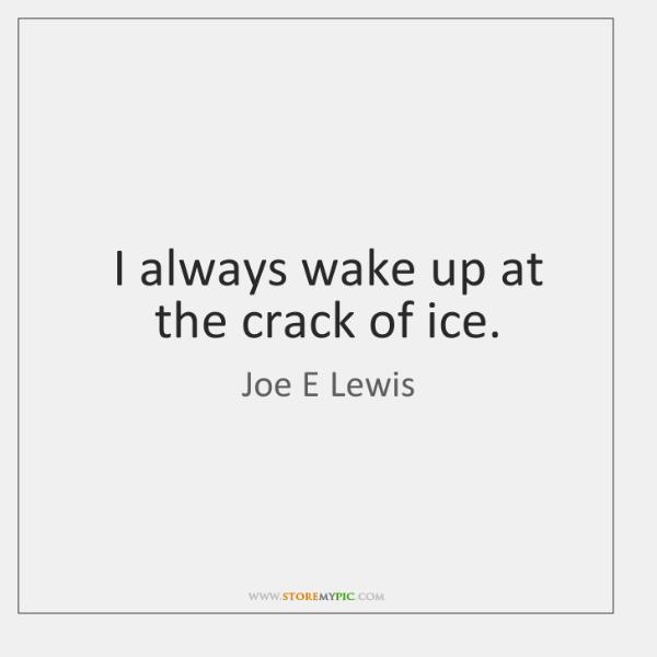 I always wake up at the crack of ice.