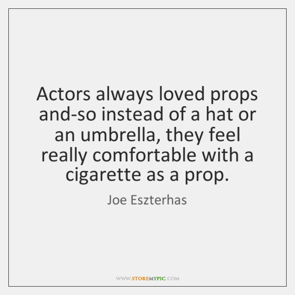Actors always loved props and-so instead of a hat or an umbrella, ...