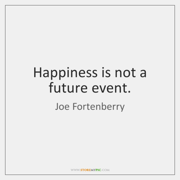 Happiness is not a future event.