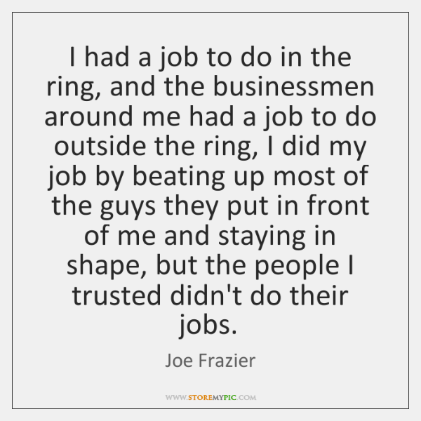 I had a job to do in the ring, and the businessmen ...