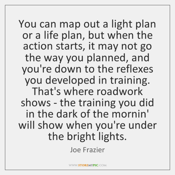 You can map out a light plan or a life plan, but ...