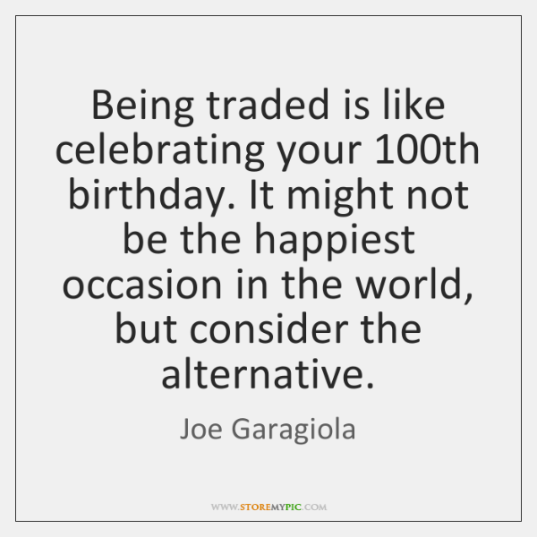 Being traded is like celebrating your 100th birthday. It might not be ...