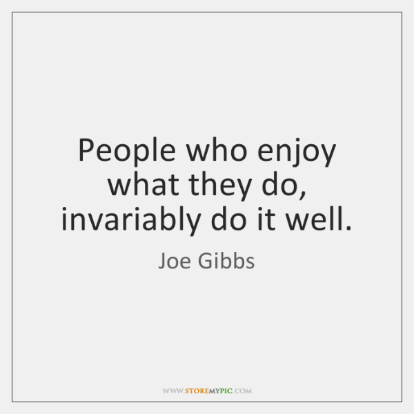 People who enjoy what they do, invariably do it well.