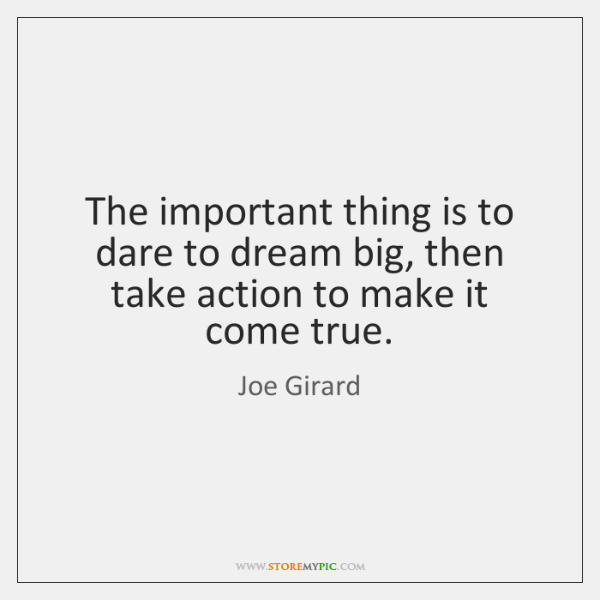 The important thing is to dare to dream big, then take action ...