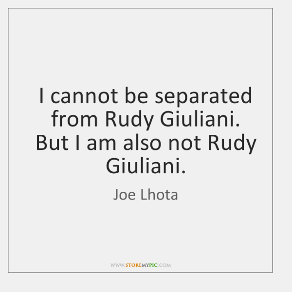 I cannot be separated from Rudy Giuliani. But I am also not ...