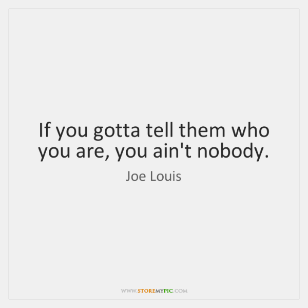 If you gotta tell them who you are, you ain't nobody.