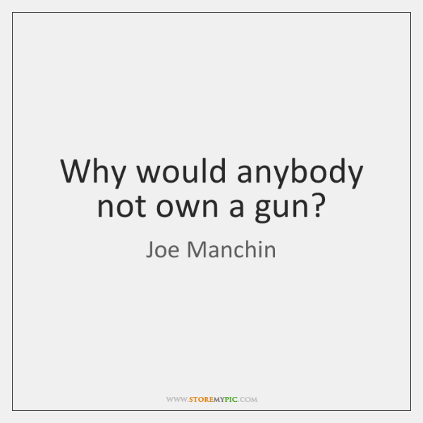 Why would anybody not own a gun?
