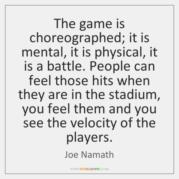The game is choreographed; it is mental, it is physical, it is ...