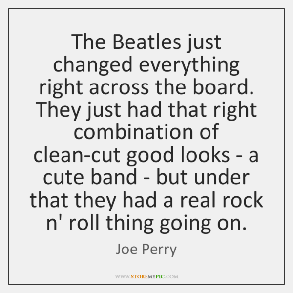 The Beatles just changed everything right across the board. They just had ...
